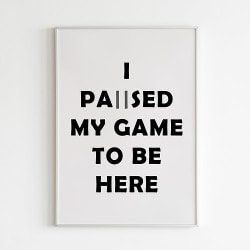 Poster Print Gamer I paused my game to be here A4